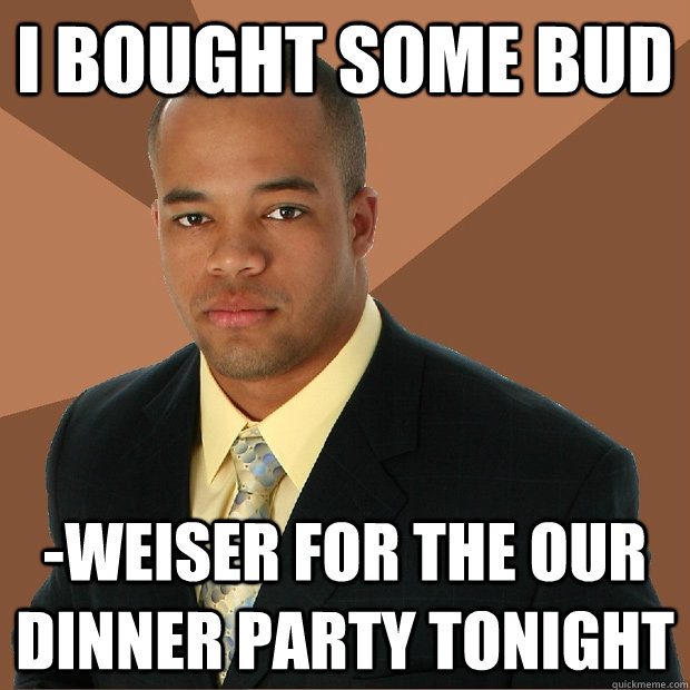 I bought some bud -weiser for the our dinner party tonight - I bought some bud -weiser for the our dinner party tonight  Successful Black Man