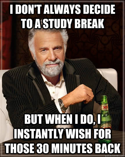 I don't always decide to a study break  but when I do, I instantly wish for those 30 minutes back - I don't always decide to a study break  but when I do, I instantly wish for those 30 minutes back  The Most Interesting Man In The World