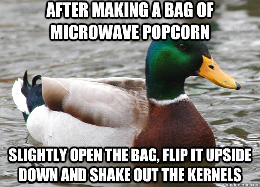 After making a bag of microwave popcorn slightly open the bag, flip it upside down and shake out the kernels  - After making a bag of microwave popcorn slightly open the bag, flip it upside down and shake out the kernels   Actual Advice Mallard