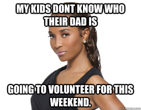 My kids dont know who their dad is Going to volunteer for this weekend.