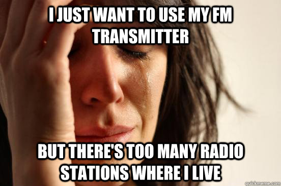 I just want to use my FM transmitter but there's too many radio stations where I live - I just want to use my FM transmitter but there's too many radio stations where I live  First World Problems