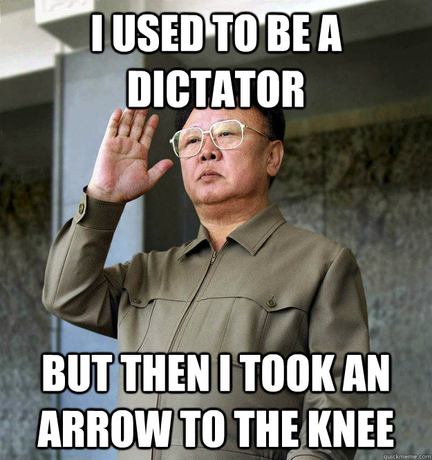I used to be a dictator but then I took an arrow to the knee - I used to be a dictator but then I took an arrow to the knee  Kim Jong Il Adventurer