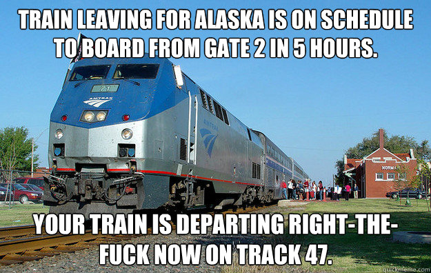 Train leaving for Alaska is on schedule to board from gate 2 in 5 hours. Your train is departing right-the-fuck now on track 47.