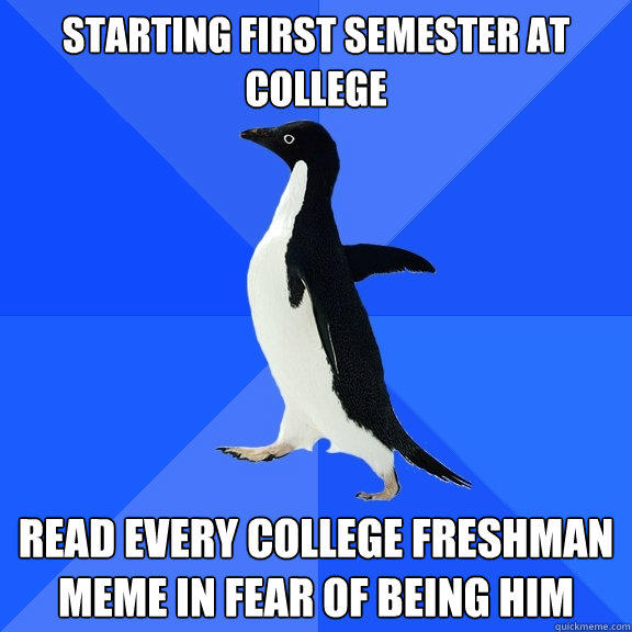 Starting first semester at college read every college freshman meme in fear of being him - Starting first semester at college read every college freshman meme in fear of being him  Socially Awkward Penguin