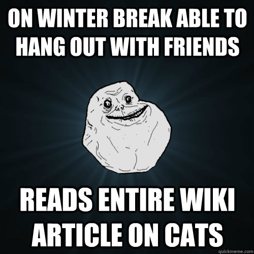 On winter break able to hang out with friends reads entire wiki article on cats  Forever Alone