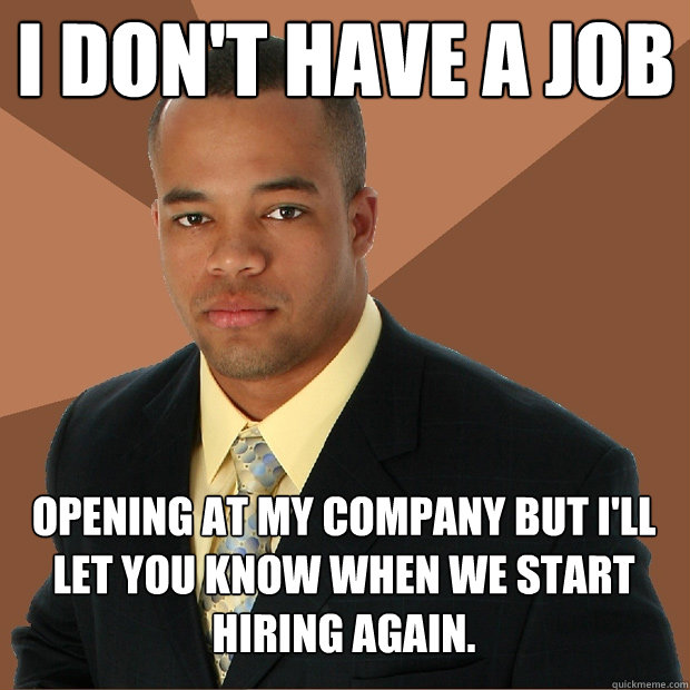 I don't have a job opening at my company but I'll let you know when we start hiring again. - I don't have a job opening at my company but I'll let you know when we start hiring again.  Successful Black Man
