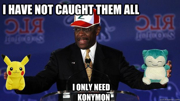 i have not caught them ALL  I ONLY NEED konymon  Pokemon Master Herman Cain