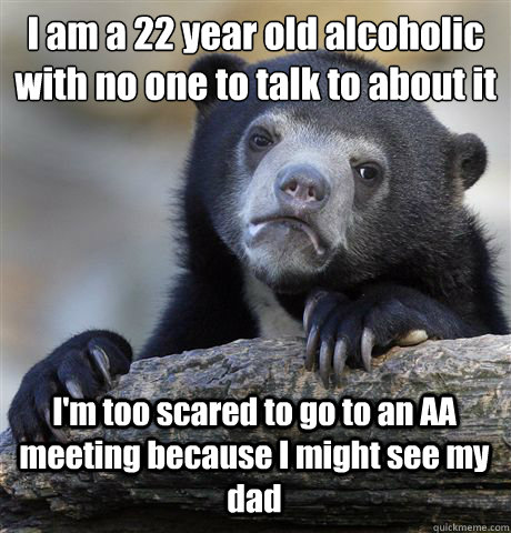 I am a 22 year old alcoholic with no one to talk to about it I'm too scared to go to an AA meeting because I might see my dad - I am a 22 year old alcoholic with no one to talk to about it I'm too scared to go to an AA meeting because I might see my dad  Confession Bear