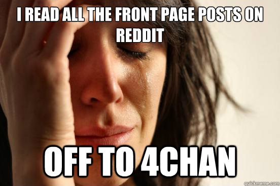 I read all the front page posts on reddit Off to 4chan - I read all the front page posts on reddit Off to 4chan  First World Problems