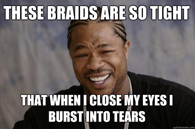 These braids are so tight that when I close my eyes I burst into tears  Xzibit meme