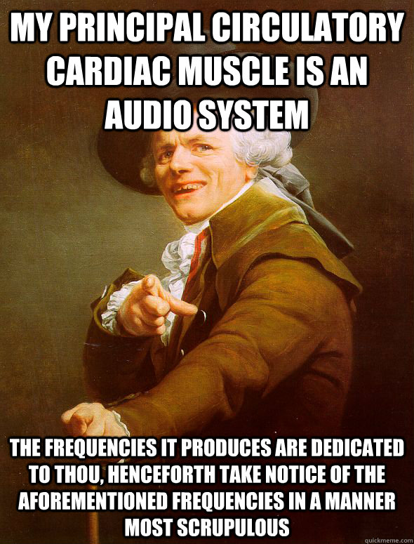 my principal circulatory cardiac muscle is an audio system the frequencies it produces are dedicated to thou, henceforth take notice of the aforementioned frequencies in a manner most scrupulous - my principal circulatory cardiac muscle is an audio system the frequencies it produces are dedicated to thou, henceforth take notice of the aforementioned frequencies in a manner most scrupulous  Joseph Ducreux