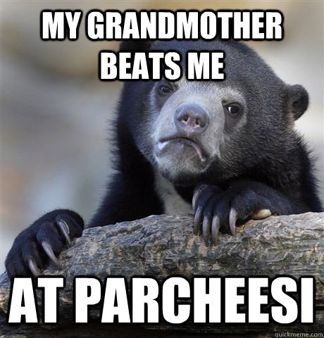 my grandmother beats me At parcheesi  Confession Bear