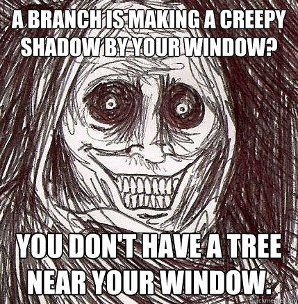 A branch is making a creepy shadow by your window? You don't have a tree near your window. - A branch is making a creepy shadow by your window? You don't have a tree near your window.  Horrifying Houseguest