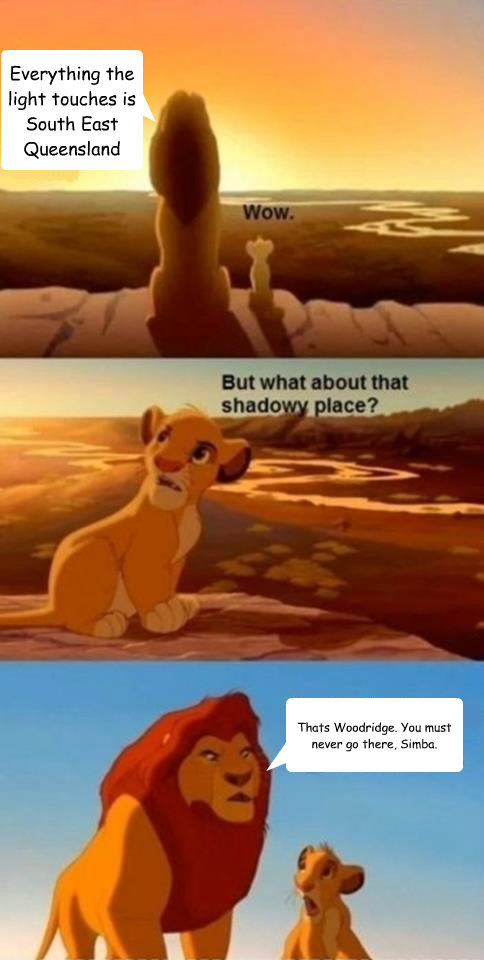 Everything the light touches is South East Queensland Thats Woodridge. You must never go there, Simba.