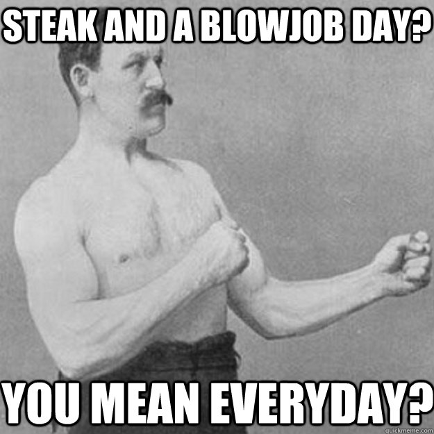 Steak and a blowjob day? You mean everyday? - Steak and a blowjob day? You mean everyday?  overly manly man