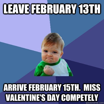 Leave February 13th Arrive February 15th.  Miss Valentine's day competely - Leave February 13th Arrive February 15th.  Miss Valentine's day competely  Success Kid