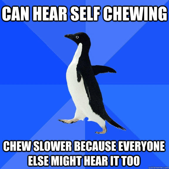 Can hear self chewing Chew slower because everyone else might hear it too - Can hear self chewing Chew slower because everyone else might hear it too  Socially Awkward Penguin