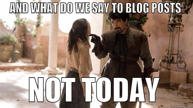 AND WHAT DO WE SAY TO BLOG POSTS NOT TODAY Arya not today