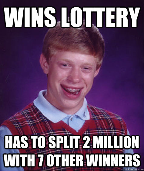 Wins Lottery Has to split 2 million with 7 other winners - Wins Lottery Has to split 2 million with 7 other winners  Bad Luck Brian