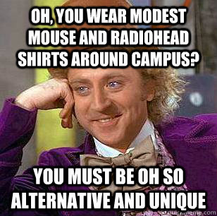 Oh, you wear Modest Mouse and Radiohead shirts around campus? You must be oh so alternative and unique  Condescending Wonka