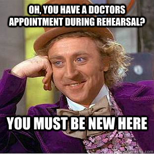 Oh, you have a doctors appointment during rehearsal? You must be new here - Oh, you have a doctors appointment during rehearsal? You must be new here  Condescending Wonka
