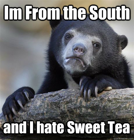 Im From the South and I hate Sweet Tea - Im From the South and I hate Sweet Tea  Confession Bear