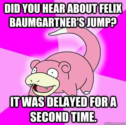 Did you hear about felix baumgartner's jump? it was delayed for a second time. - Did you hear about felix baumgartner's jump? it was delayed for a second time.  Slowpoke