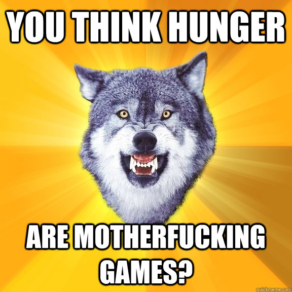 you think hunger are motherfucking games? - you think hunger are motherfucking games?  Courage Wolf