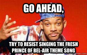 go ahead, try to resist singing the fresh prince of bel-air theme song - go ahead, try to resist singing the fresh prince of bel-air theme song  Misc