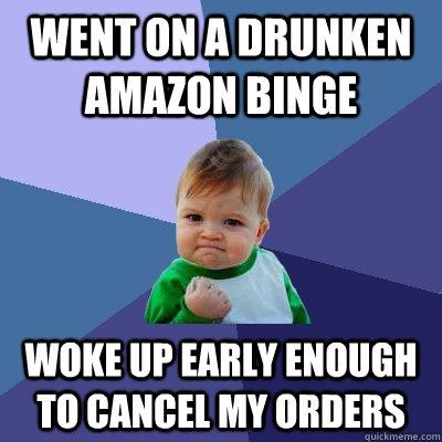 Went on a drunken amazon binge woke up early enough to cancel my orders - Went on a drunken amazon binge woke up early enough to cancel my orders  Success Kid