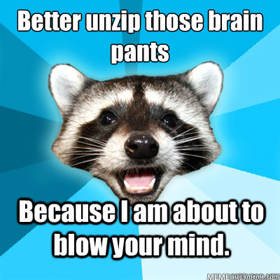 Better unzip those brain pants Because I am about to blow your mind.  - Better unzip those brain pants Because I am about to blow your mind.   Misc