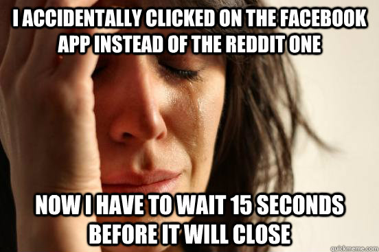 I accidentally clicked on the facebook app instead of the reddit one now i have to wait 15 seconds before it will close - I accidentally clicked on the facebook app instead of the reddit one now i have to wait 15 seconds before it will close  First World Problems