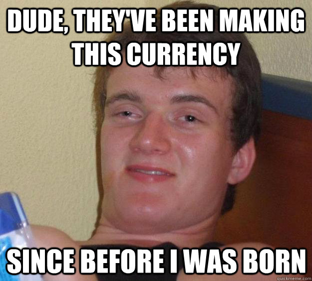 Dude, they've been making this currency  Since before I was born - Dude, they've been making this currency  Since before I was born  10 Guy