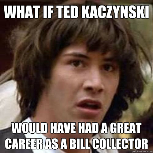 What If Ted Kaczynski Would Have Had A Great Career As A Bill