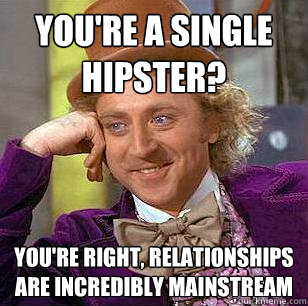 You're a single hipster? You're right, relationships are incredibly mainstream - You're a single hipster? You're right, relationships are incredibly mainstream  Condescending Wonka