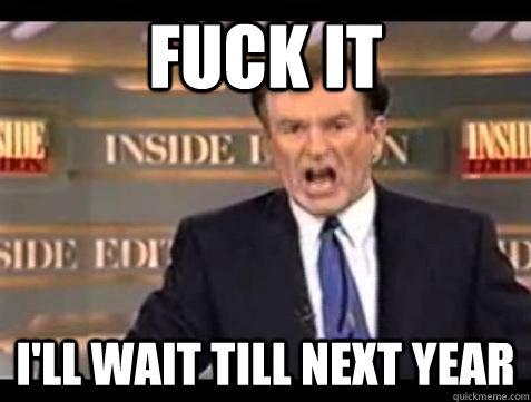 Fuck it I'll wait till next year - Fuck it I'll wait till next year  Bill OReilly Fuck It