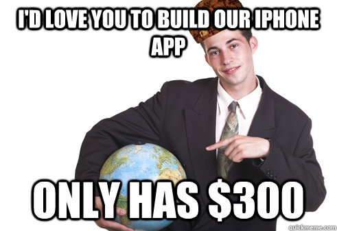 I'd love you to build our iPHone app Only has $300 - I'd love you to build our iPHone app Only has $300  Scumbag Startup