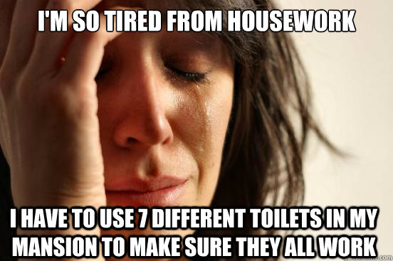 I'M SO TIRED FROM HOUSEWORK I HAVE TO USE 7 DIFFERENT TOILETS IN MY MANSION TO MAKE SURE THEY ALL WORK - I'M SO TIRED FROM HOUSEWORK I HAVE TO USE 7 DIFFERENT TOILETS IN MY MANSION TO MAKE SURE THEY ALL WORK  First World Problems