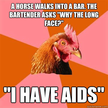 A horse walks into a bar. The bartender asks