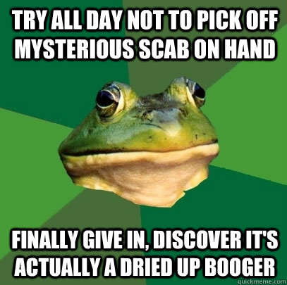 try all day not to pick off mysterious scab on hand finally give in, discover it's actually a dried up booger - try all day not to pick off mysterious scab on hand finally give in, discover it's actually a dried up booger  Foul Bachelor Frog