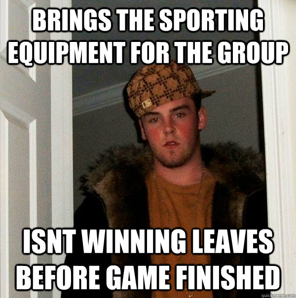 Brings the sporting equipment for the group Isnt winning leaves before game finished - Brings the sporting equipment for the group Isnt winning leaves before game finished  Scumbag Steve