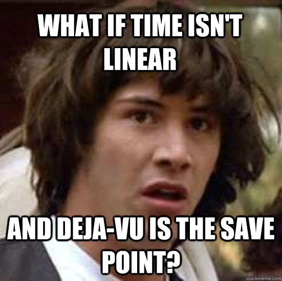 What if time isn't linear And Deja-Vu is the save point? - What if time isn't linear And Deja-Vu is the save point?  conspiracy keanu