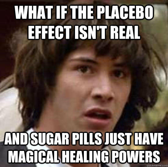 What if the placebo effect isn't real and sugar pills just have magical healing powers - What if the placebo effect isn't real and sugar pills just have magical healing powers  conspiracy keanu