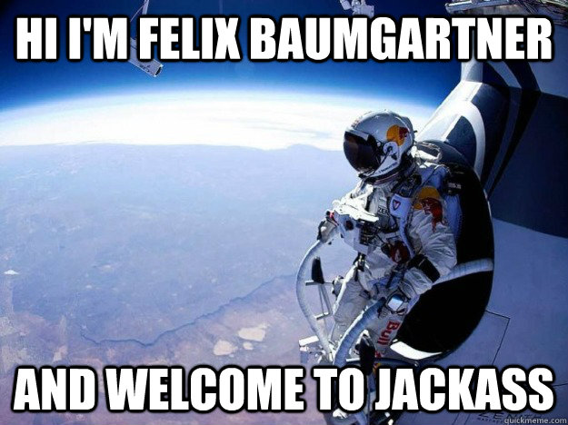 Hi I'm felix baumgartner ANd welcome to jackass - Hi I'm felix baumgartner ANd welcome to jackass  Felix Baumgartner