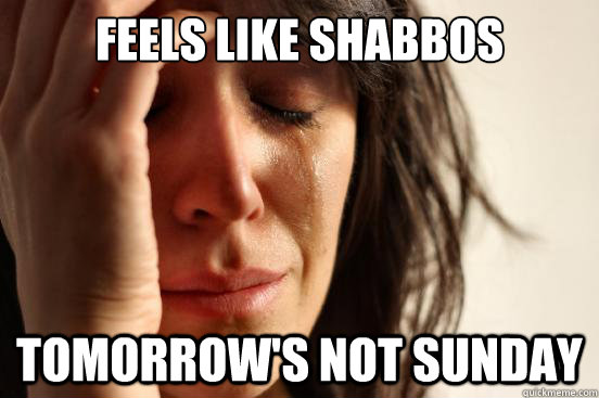 Feels like Shabbos Tomorrow's not Sunday - Feels like Shabbos Tomorrow's not Sunday  First World Problems