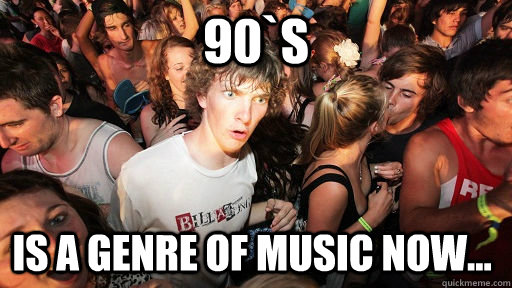 90`s is a genre of music now... - 90`s is a genre of music now...  Sudden Clarity Clarence