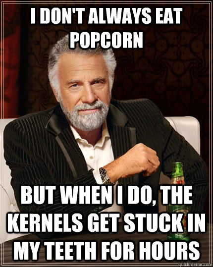 I don't always eat popcorn But when i do, the kernels get stuck in my teeth for hours - I don't always eat popcorn But when i do, the kernels get stuck in my teeth for hours  The Most Interesting Man In The World