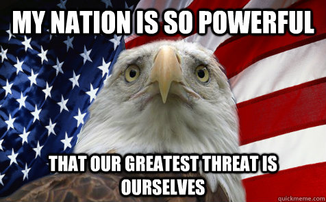 my nation is so powerful that our greatest threat is ourselves - my nation is so powerful that our greatest threat is ourselves  first world eagle