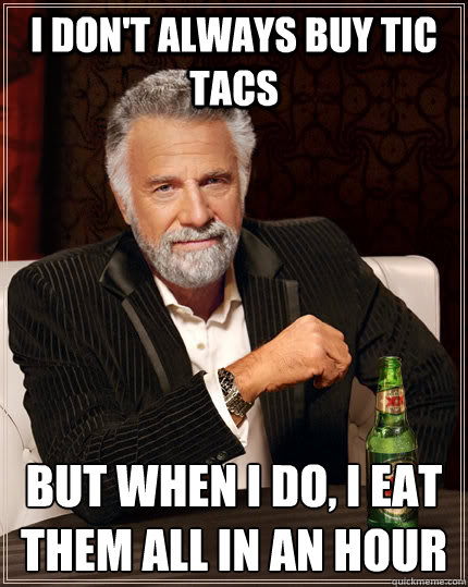 I don't always buy tic tacs but when I do, I eat them all in an hour - I don't always buy tic tacs but when I do, I eat them all in an hour  The Most Interesting Man In The World