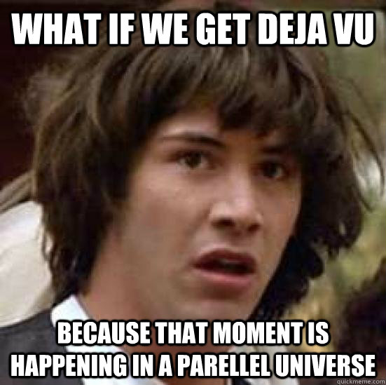 what if we get deja vu because that moment is happening in a parellel universe - what if we get deja vu because that moment is happening in a parellel universe  conspiracy keanu